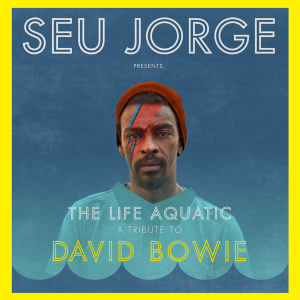 SEU JORGE PRESENTS: The Life Aquatic, A Tribute To David Bowie
